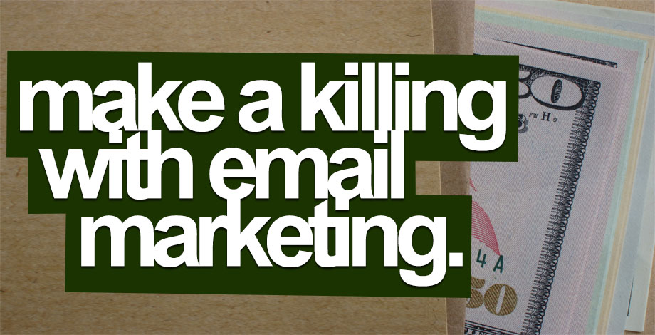 Make A Killing With Email Marketing!