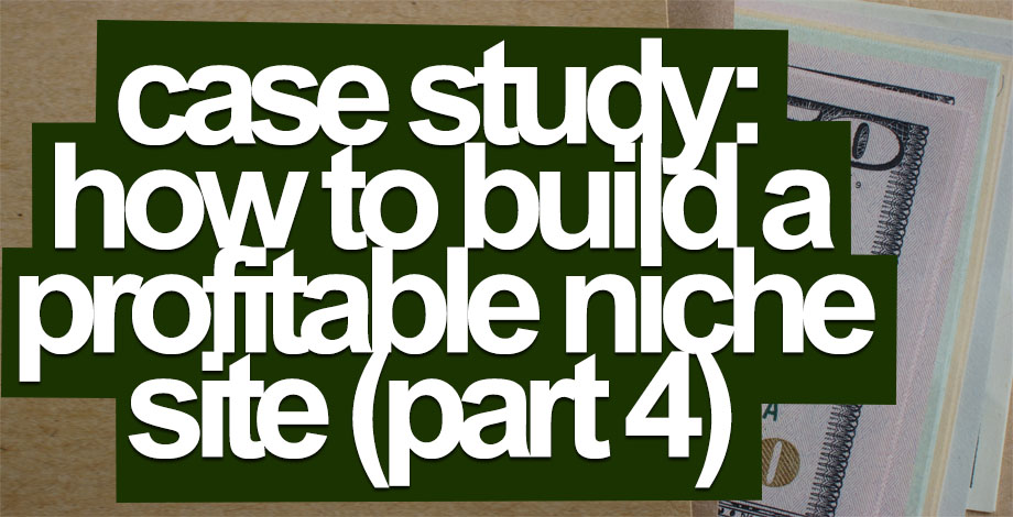 Case Study: How to Build A Profitable Niche Website (Part 4)